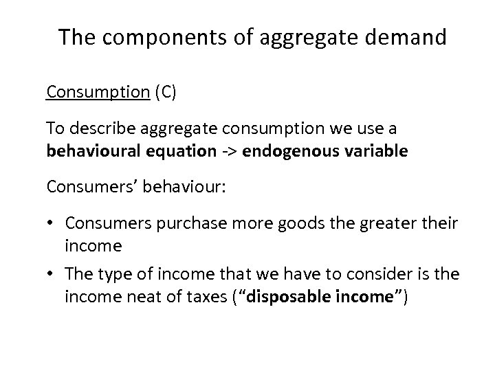 The components of aggregate demand Consumption (C) To describe aggregate consumption we use a
