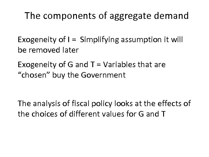 The components of aggregate demand Exogeneity of I = Simplifying assumption it will be