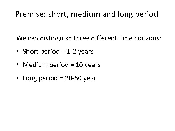 Premise: short, medium and long period We can distinguish three different time horizons: •