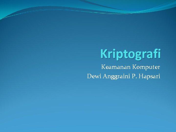 Kriptografi Keamanan Komputer Dewi Anggraini P. Hapsari