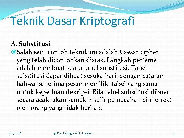 Teknik Dasar Kriptografi A. Substitusi Salah satu contoh teknik ini adalah Caesar cipher yang