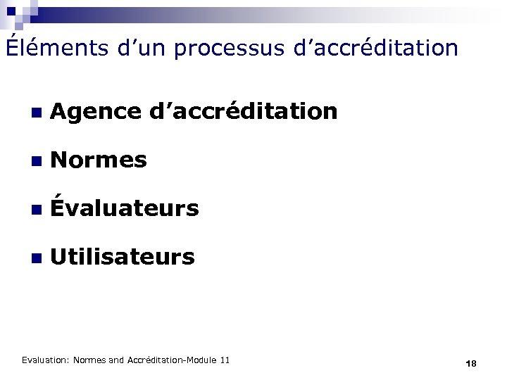 Éléments d'un processus d'accréditation n Agence d'accréditation n Normes n Évaluateurs n Utilisateurs Evaluation:
