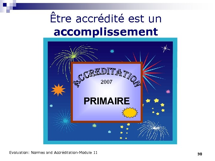Être accrédité est un accomplissement 2007 PRIMAIRE Evaluation: Normes and Accréditation-Module 11 30