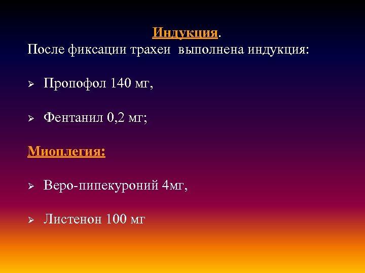 Индукция. После фиксации трахеи выполнена индукция: Ø Пропофол 140 мг, Ø Фентанил 0, 2