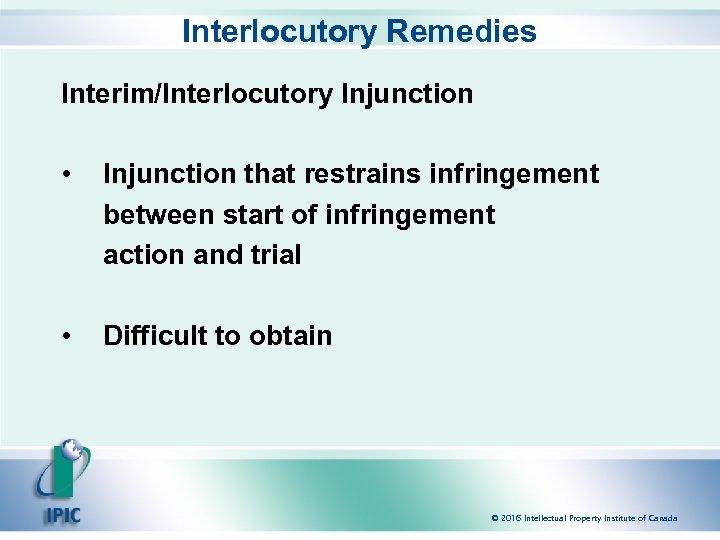 Interlocutory Remedies Interim/Interlocutory Injunction • Injunction that restrains infringement between start of infringement action