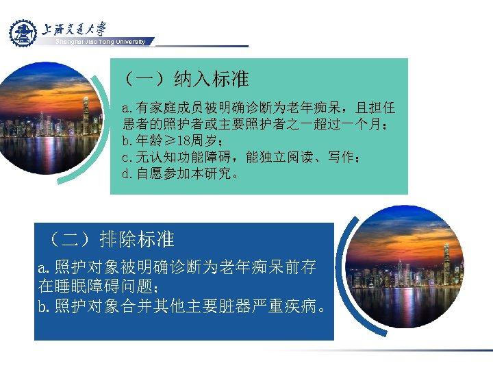 Shanghai Jiao Tong University (一)纳入标准 a. 有家庭成员被明确诊断为老年痴呆,且担任 患者的照护者或主要照护者之一超过一个月; b. 年龄≥ 18周岁; c. 无认知功能障碍,能独立阅读、写作; d.