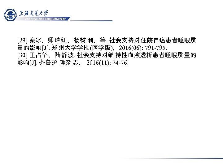 Shanghai Jiao Tong University [29] 秦冰,师 瑞红 ,杨树 利,等. 社会支持对 住院胃癌患者睡眠质 量的影响[J]. 郑 州大学学报