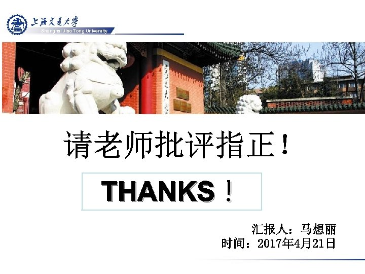 Shanghai Jiao Tong University THANKS! 汇报人:马想丽 时间: 2017年 4月21日
