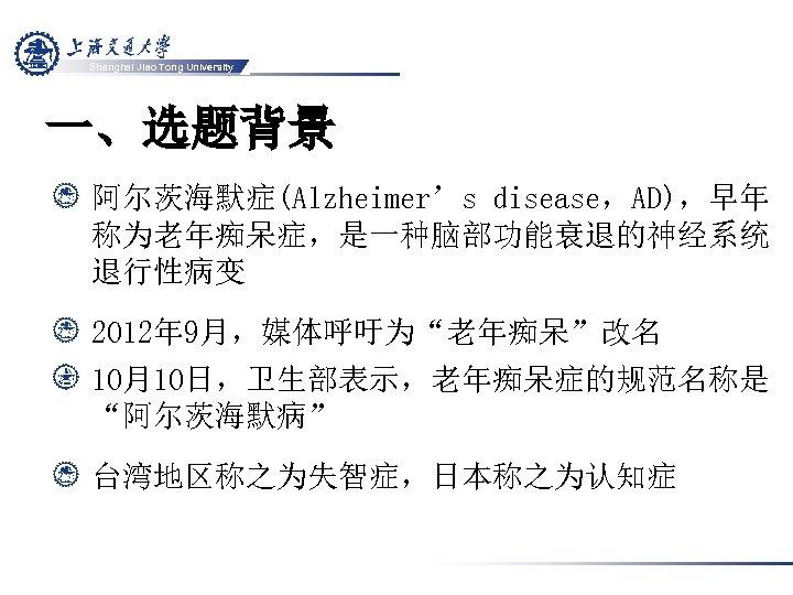"Shanghai Jiao Tong University 一、选题背景 阿尔茨海默症(Alzheimer's disease,AD),早年 称为老年痴呆症,是一种脑部功能衰退的神经系统 退行性病变 2012年 9月,媒体呼吁为""老年痴呆""改名 10月10日,卫生部表示,老年痴呆症的规范名称是 ""阿尔茨海默病"" 台湾地区称之为失智症,日本称之为认知症"