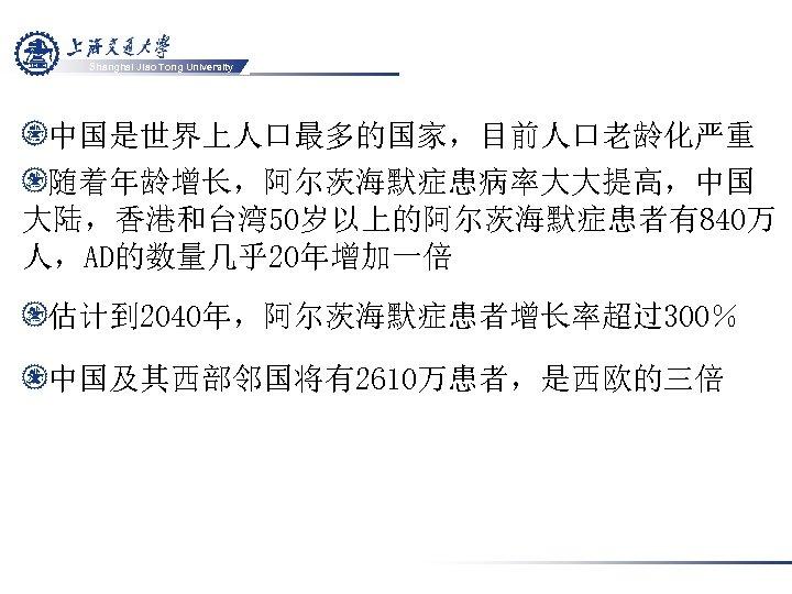 Shanghai Jiao Tong University 中国是世界上人口最多的国家,目前人口老龄化严重 随着年龄增长,阿尔茨海默症患病率大大提高,中国 大陆,香港和台湾 50岁以上的阿尔茨海默症患者有840万 人,AD的数量几乎20年增加一倍 估计到 2040年,阿尔茨海默症患者增长率超过300% 中国及其西部邻国将有2610万患者,是西欧的三倍