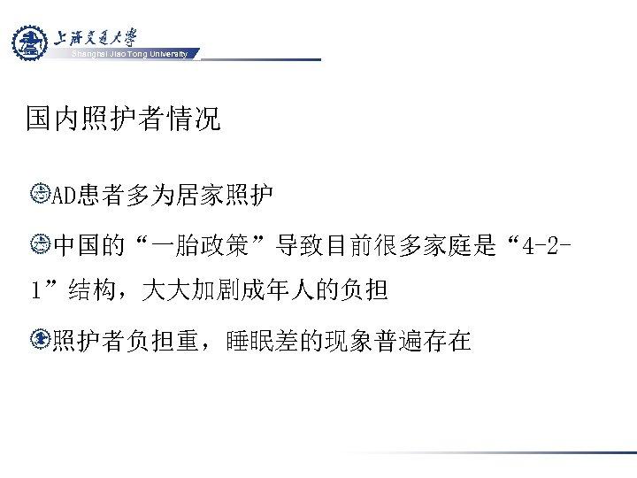 "Shanghai Jiao Tong University 国内照护者情况 AD患者多为居家照护 中国的""一胎政策""导致目前很多家庭是"" 4 -21""结构,大大加剧成年人的负担 照护者负担重,睡眠差的现象普遍存在"