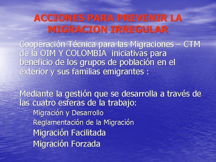 ACCIONES PARA PREVENIR LA MIGRACION IRREGULAR Cooperación Técnica para las Migraciones – CTM de