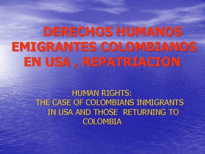 DERECHOS HUMANOS EMIGRANTES COLOMBIANOS EN USA , REPATRIACION HUMAN RIGHTS: THE CASE OF COLOMBIANS