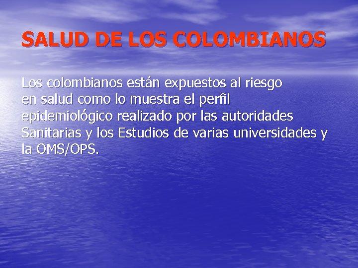 SALUD DE LOS COLOMBIANOS Los colombianos están expuestos al riesgo en salud como lo