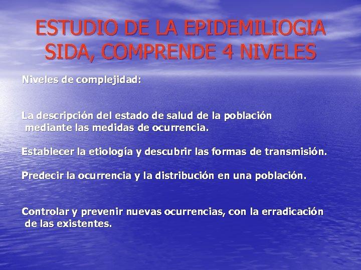 ESTUDIO DE LA EPIDEMILIOGIA SIDA, COMPRENDE 4 NIVELES Niveles de complejidad: La descripción del