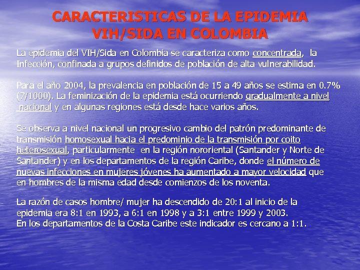 CARACTERISTICAS DE LA EPIDEMIA VIH/SIDA EN COLOMBIA La epidemia del VIH/Sida en Colombia se