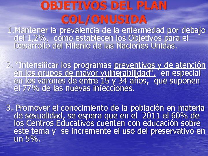 OBJETIVOS DEL PLAN COL/ONUSIDA 1. Mantener la prevalencia de la enfermedad por debajo del