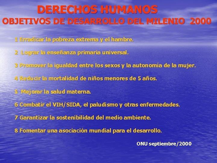 DERECHOS HUMANOS OBJETIVOS DE DESARROLLO DEL MILENIO 2000 1 Erradicar la pobreza extrema