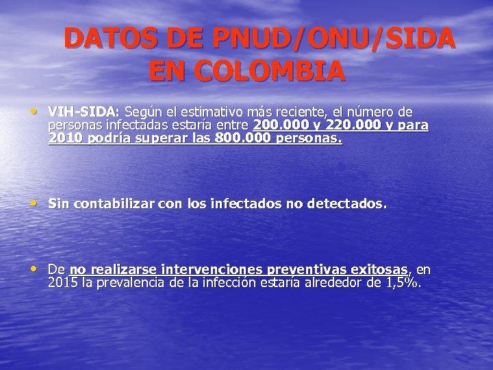 DATOS DE PNUD/ONU/SIDA EN COLOMBIA • VIH-SIDA: Según el estimativo más reciente, el