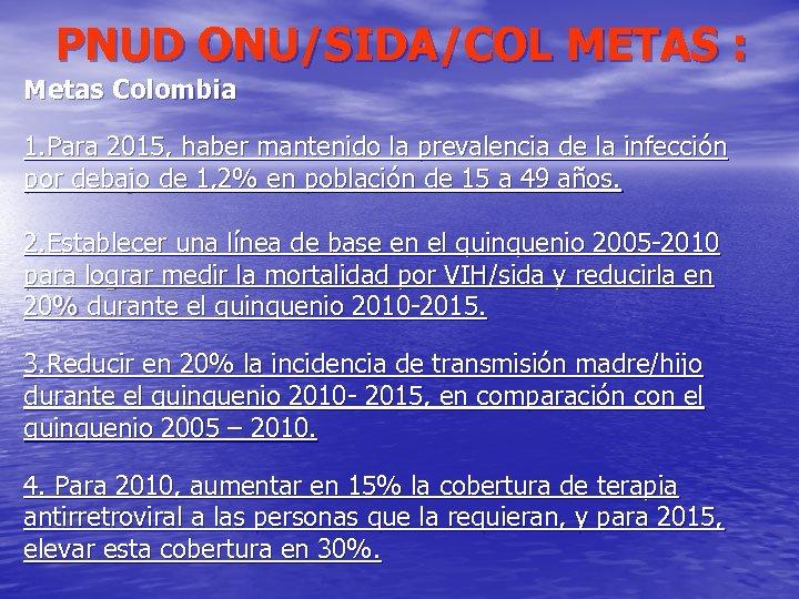 PNUD ONU/SIDA/COL METAS : Metas Colombia 1. Para 2015, haber mantenido la prevalencia de