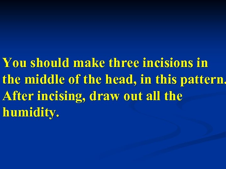 You should make three incisions in the middle of the head, in this pattern.