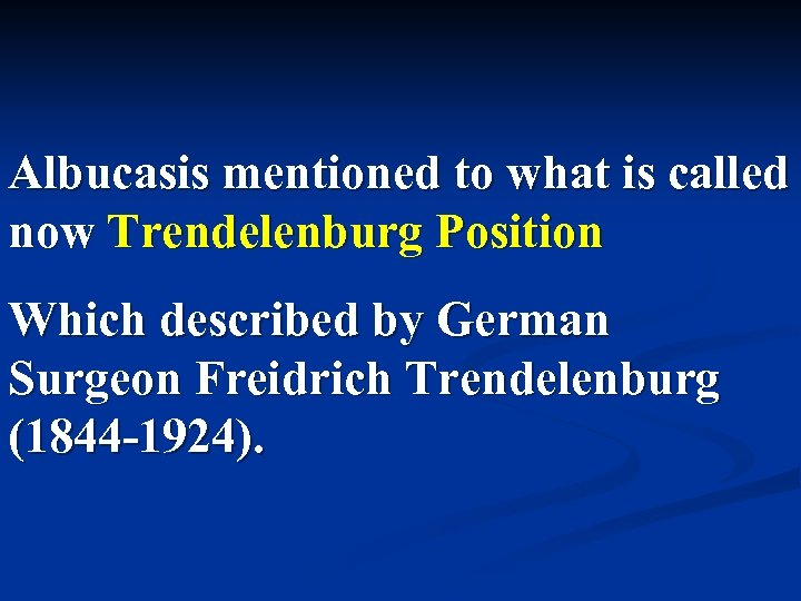 Albucasis mentioned to what is called now Trendelenburg Position Which described by German Surgeon