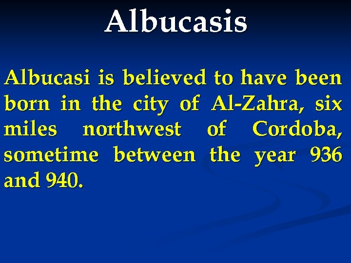 Albucasis Albucasi is believed to have been born in the city of Al-Zahra, six