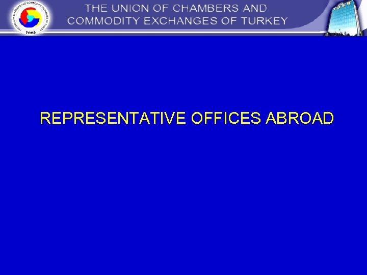 REPRESENTATIVE OFFICES ABROAD