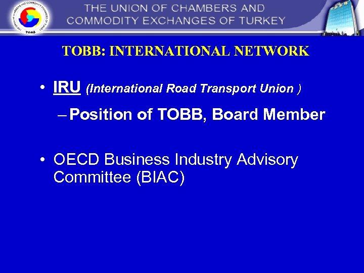 TOBB: INTERNATIONAL NETWORK • IRU (International Road Transport Union ) – Position of TOBB,
