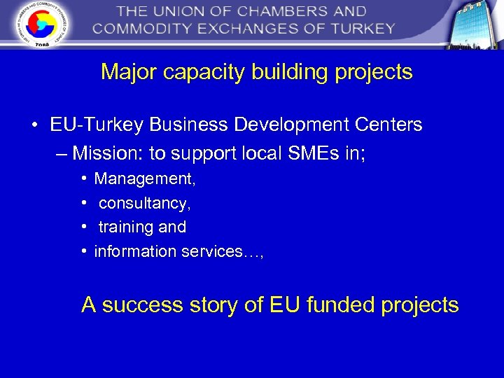 Major capacity building projects • EU-Turkey Business Development Centers – Mission: to support local