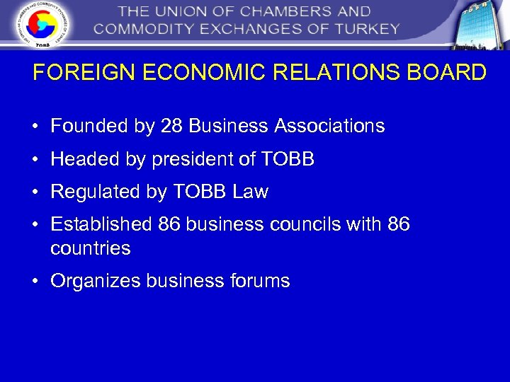 FOREIGN ECONOMIC RELATIONS BOARD • Founded by 28 Business Associations • Headed by president
