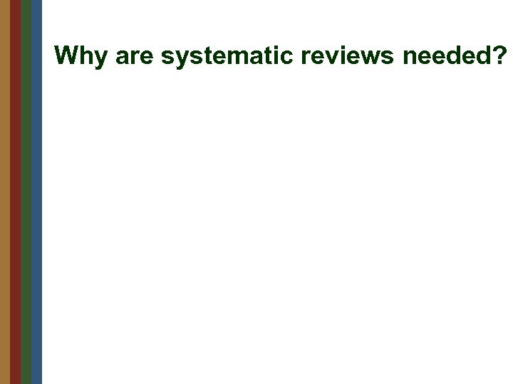 Why are systematic reviews needed?