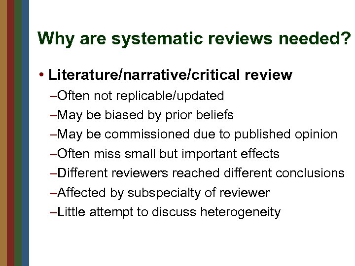 Why are systematic reviews needed? • Literature/narrative/critical review –Often not replicable/updated –May be biased