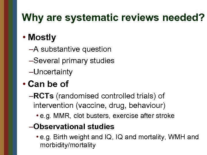 Why are systematic reviews needed? • Mostly –A substantive question –Several primary studies –Uncertainty