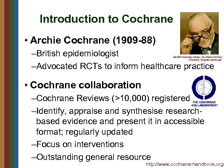 Introduction to Cochrane • Archie Cochrane (1909 -88) –British epidemiologist –Advocated RCTs to inform