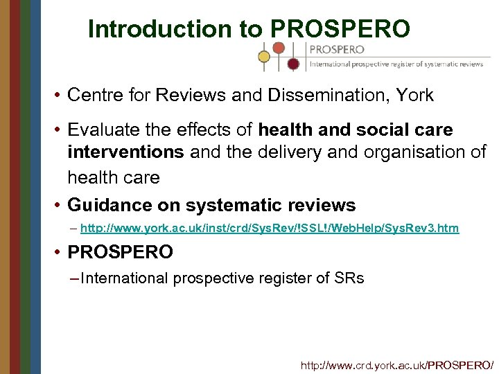 Introduction to PROSPERO • Centre for Reviews and Dissemination, York • Evaluate the effects