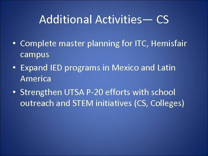 Additional Activities— CS • Complete master planning for ITC, Hemisfair campus • Expand IED