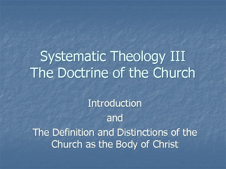 Systematic Theology III The Doctrine of the Church Introduction and The Definition and Distinctions