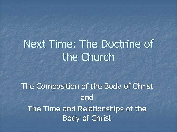 Next Time: The Doctrine of the Church The Composition of the Body of Christ