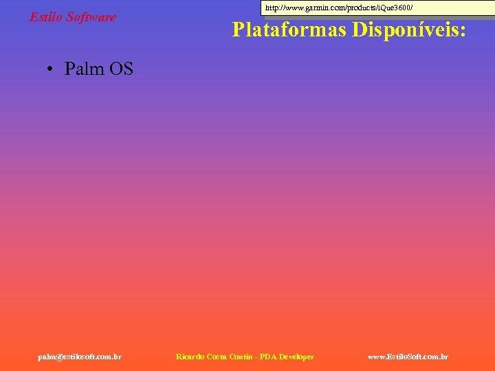 Estilo Software http: //www. garmin. com/products/i. Que 3600/ Plataformas Disponíveis: • Palm OS palm@estilosoft.