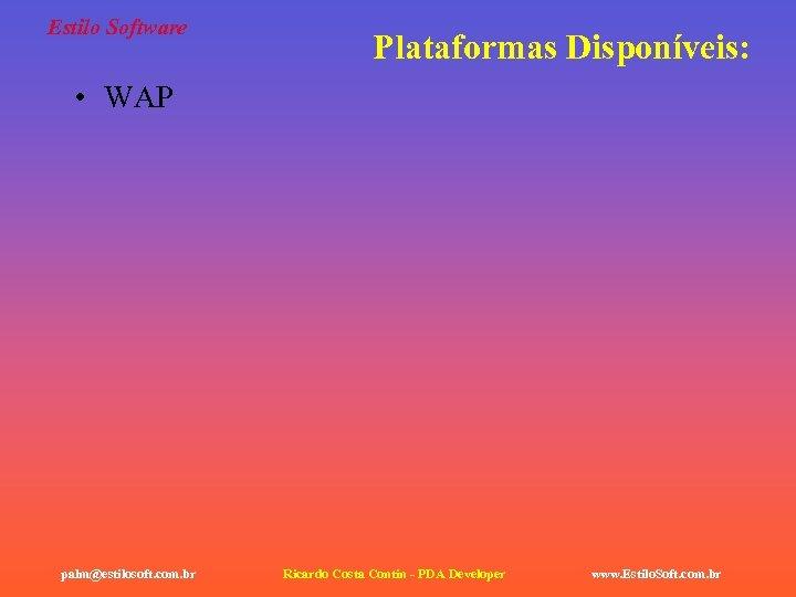 Estilo Software Plataformas Disponíveis: • WAP palm@estilosoft. com. br Ricardo Costa Contin - PDA