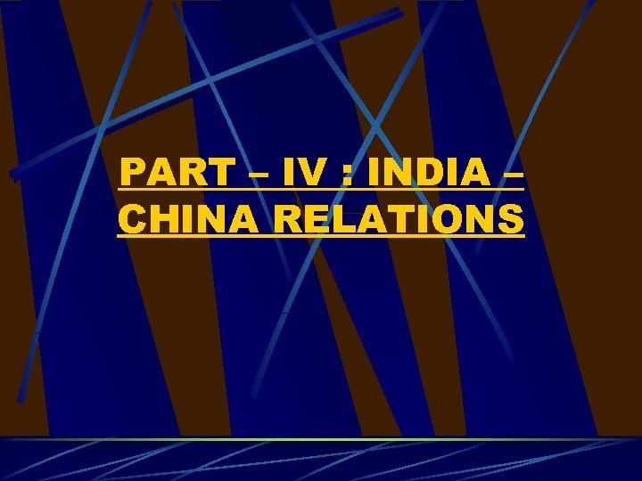 PART – IV : INDIA – CHINA RELATIONS