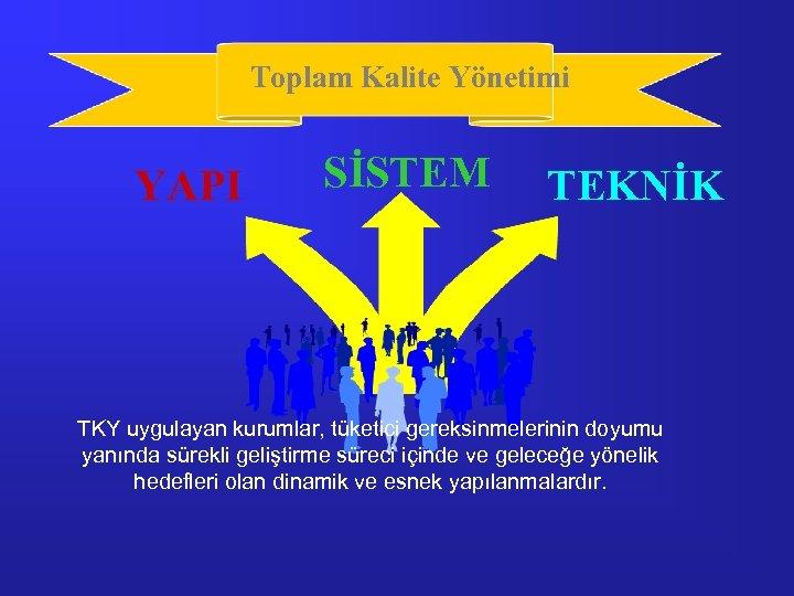 Toplam Kalite Yönetimi YAPI SİSTEM TEKNİK TKY uygulayan kurumlar, tüketici gereksinmelerinin doyumu yanında sürekli
