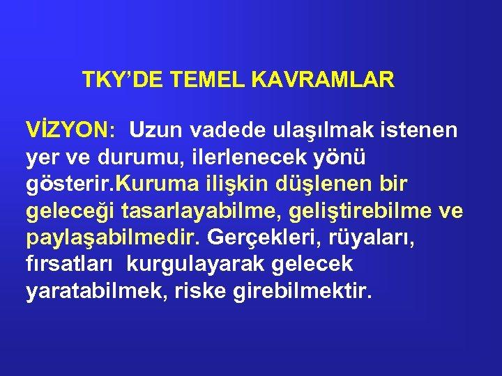TKY'DE TEMEL KAVRAMLAR VİZYON: Uzun vadede ulaşılmak istenen yer ve durumu, ilerlenecek yönü gösterir.