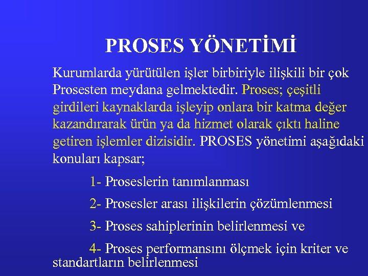 PROSES YÖNETİMİ Kurumlarda yürütülen işler birbiriyle ilişkili bir çok Prosesten meydana gelmektedir. Proses; çeşitli