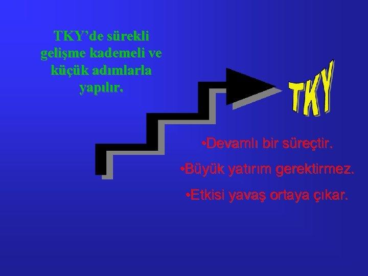 TKY'de sürekli gelişme kademeli ve küçük adımlarla yapılır. • Devamlı bir süreçtir. • Büyük
