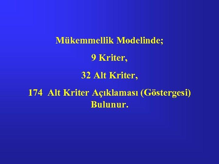 Mükemmellik Modelinde; 9 Kriter, 32 Alt Kriter, 174 Alt Kriter Açıklaması (Göstergesi) Bulunur.
