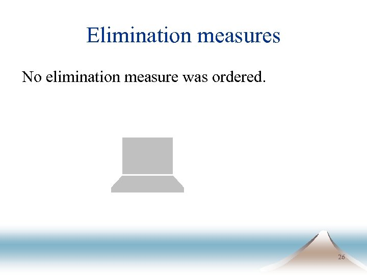Elimination measures No elimination measure was ordered. 26