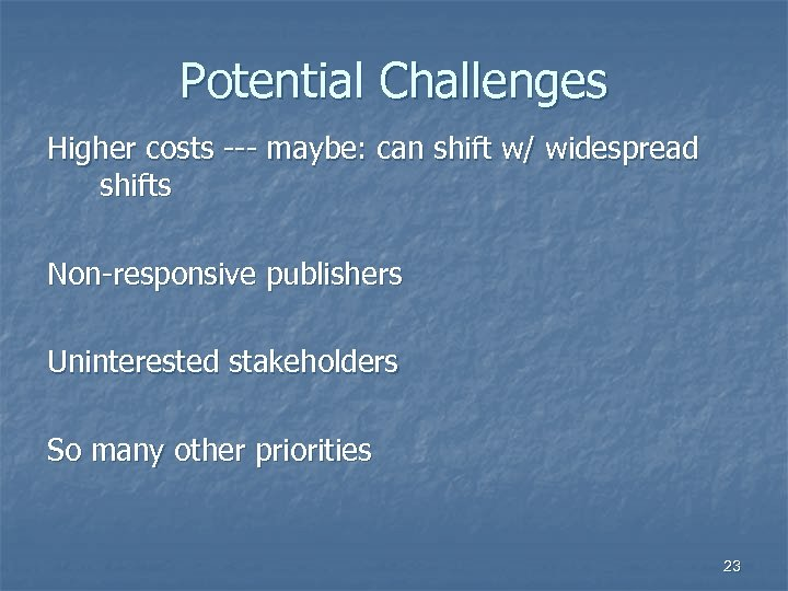 Potential Challenges Higher costs --- maybe: can shift w/ widespread shifts Non-responsive publishers Uninterested