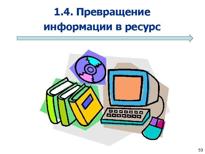 1. 4. Превращение информации в ресурс 53